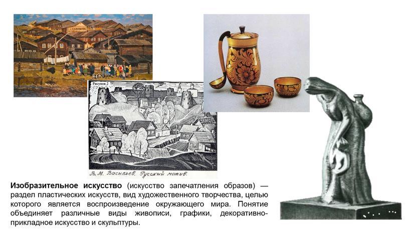 Изобразительное искусство (искусство запечатления образов) — раздел пластических искусств, вид художественного творчества, целью которого является воспроизведение окружающего мира