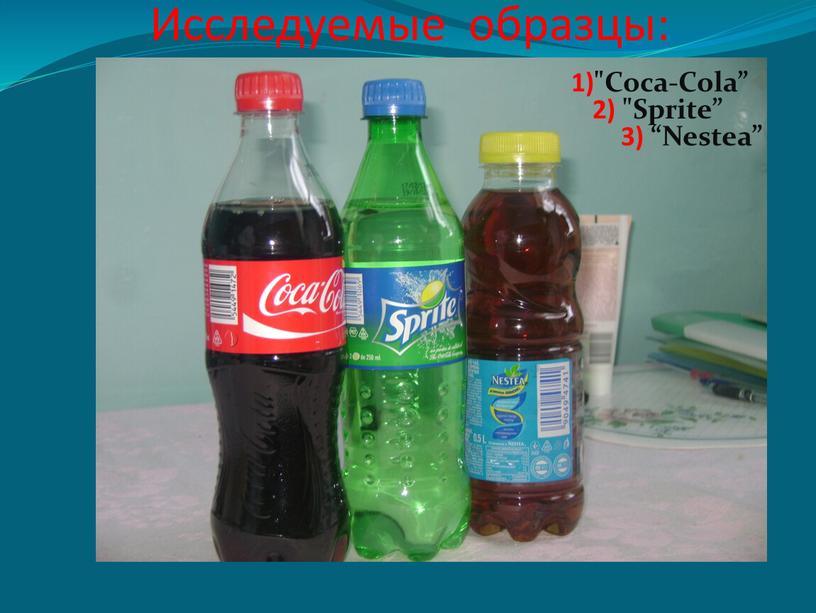 """Исследуемые образцы: 1)""""Coca-Cola"""" 2) """"Sprite"""" 3) """"Nestea"""""""