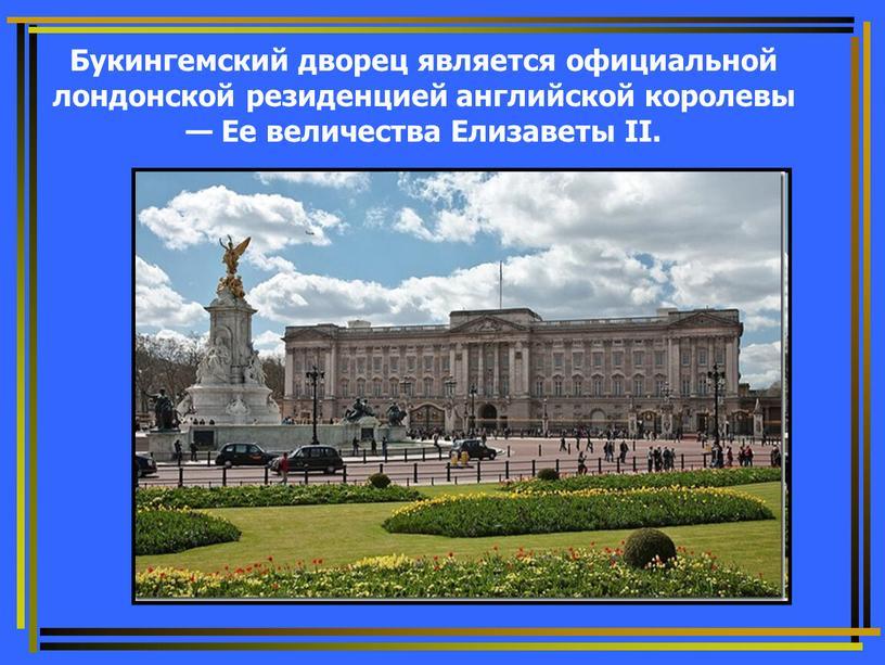 Букингемский дворец является официальной лондонской резиденцией английской королевы —