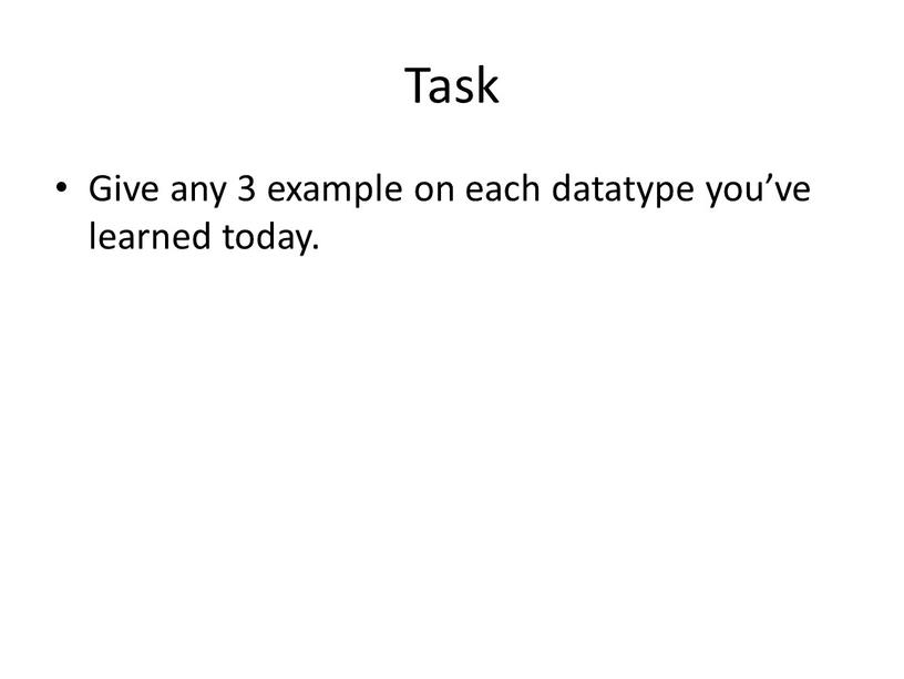 Task Give any 3 example on each datatype you've learned today