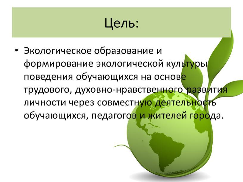 Цель: Экологическое образование и формирование экологической культуры поведения обучающихся на основе трудового, духовно-нравственного развития личности через совместную деятельность обучающихся, педагогов и жителей города