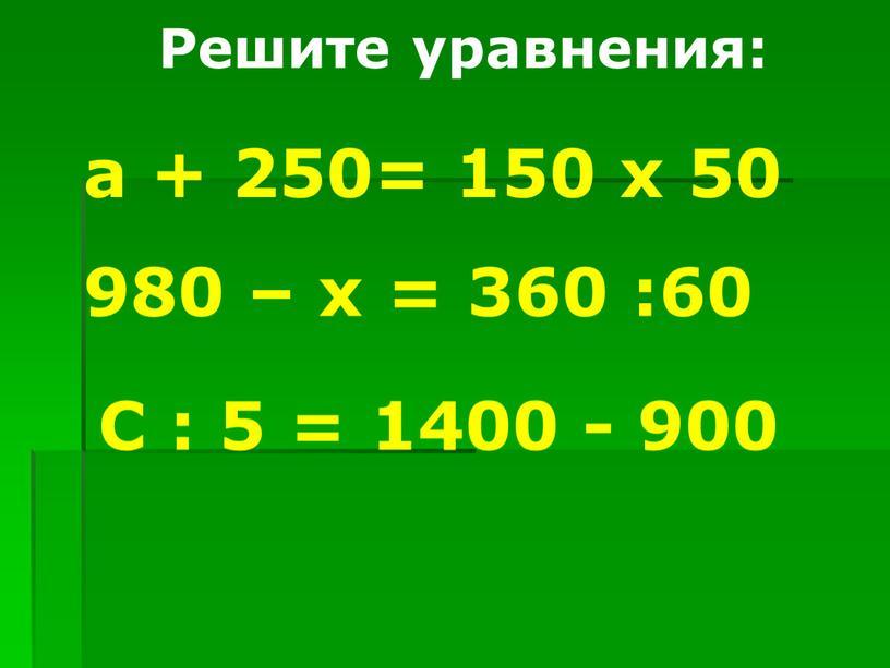 Решите уравнения: а + 250= 150 х 50 980 – х = 360 :60