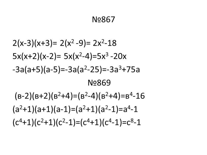 №867 2(х-3)(х+3)= 2(х2 -9)= 2х2-18 5х(х+2)(х-2)= 5х(х2-4)=5х3 -20х -3а(а+5)(а-5)=-3а(а2-25)=-3а3+75а №869 (в-2)(в+2)(в2+4)=(в2-4)(в2+4)=в4-16 (а2+1)(а+1)(а-1)=(а2+1)(а2-1)=а4-1 (с4+1)(с2+1)(с2-1)=(с4+1)(с4-1)=с8-1