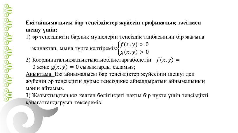 Екі айнымалысы бар теңсіздіктер жүйесін графикалық тәсілмен шешу үшін: әр теңсіздіктің барлық мүшелерін теңсіздік таңбасының бір жағына жинақтап, мына түрге келтіреміз: 𝑓 𝑥,𝑦 >0 𝑔…