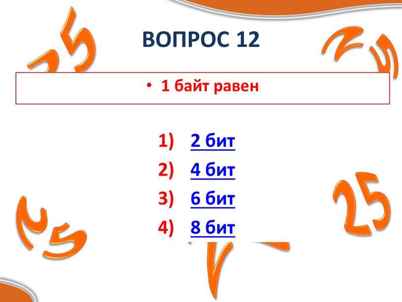 ВОПРОС 12 1 байт равен 2 бит 4 бит 6 бит 8 бит