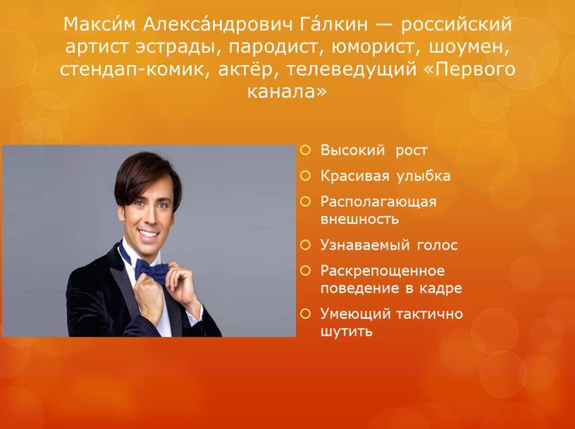 Макси́м Алекса́ндрович Га́лкин — российский артист эстрады, пародист, юморист, шоумен, стендап-комик, актёр, телеведущий «Первого канала»