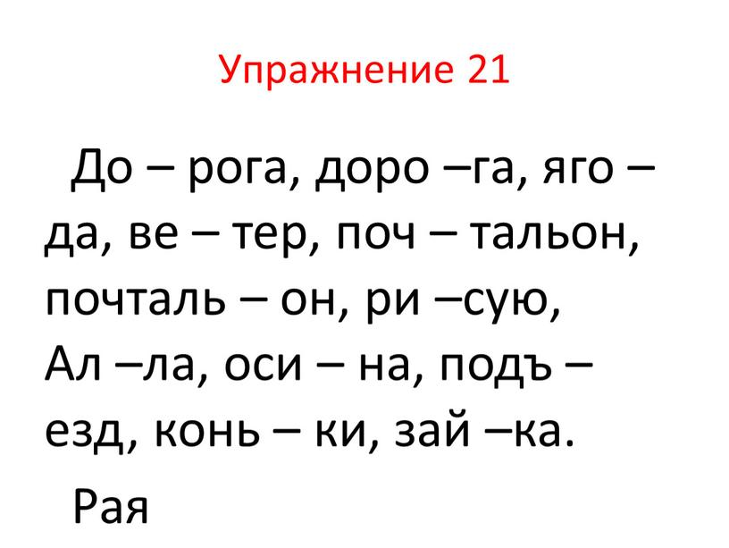 Упражнение 21 До – рога, доро –га, яго – да, ве – тер, поч – тальон, почталь – он, ри –сую,