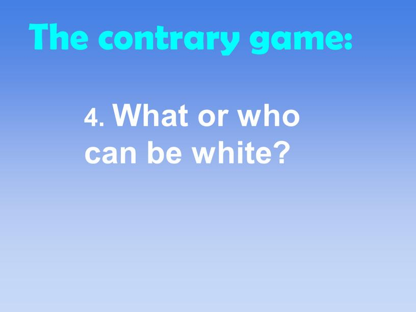 The contrary game: 4. What or who can be white?