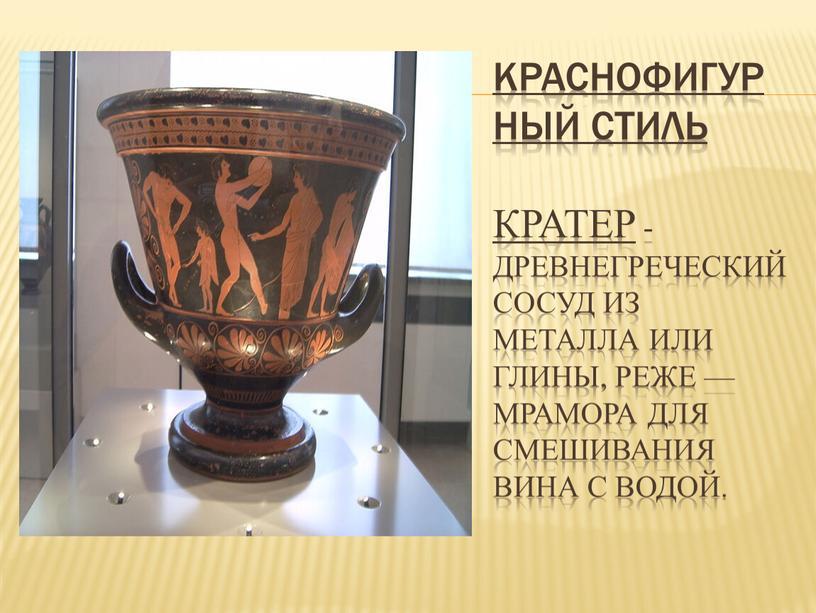 Краснофигурный стиль Кратер -древнегреческий сосуд из металла или глины, реже — мрамора для смешивания вина с водой