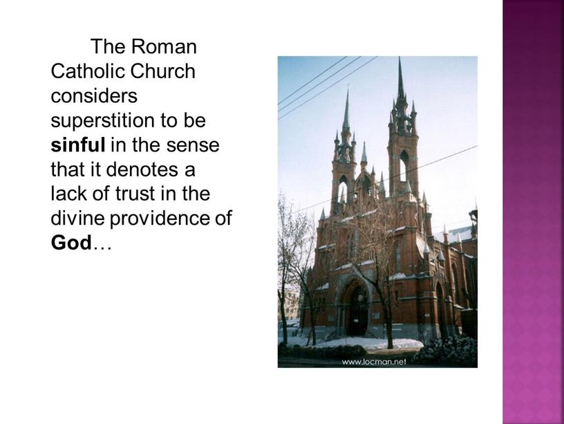 The Roman Catholic Church considers superstition to be sinful in the sense that it denotes a lack of trust in the divine providence of