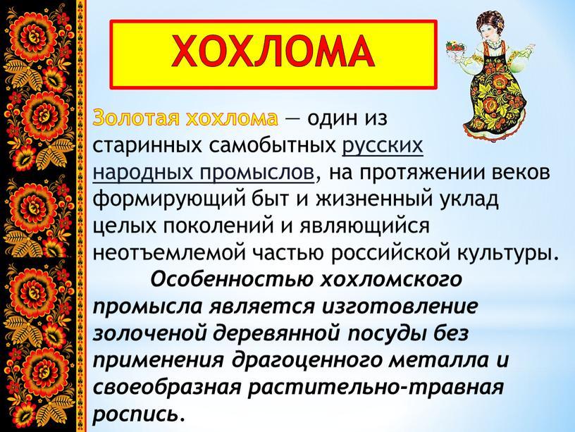 ХОХЛОМА Золотая хохлома — один из старинных самобытных русских народных промыслов , на протяжении веков формирующий быт и жизненный уклад целых поколений и являющийся неотъемлемой…