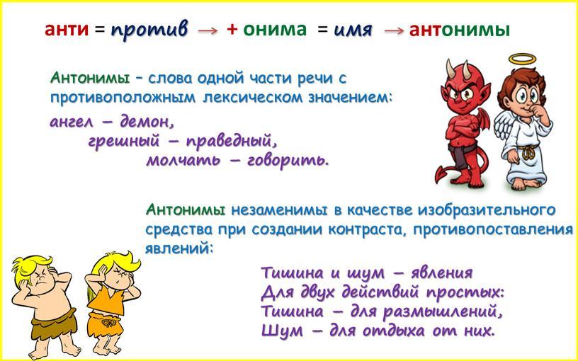 Антонимы – слова одной части речи с противоположным лексическом значением: ангел – демон, грешный – праведный, молчать – говорить