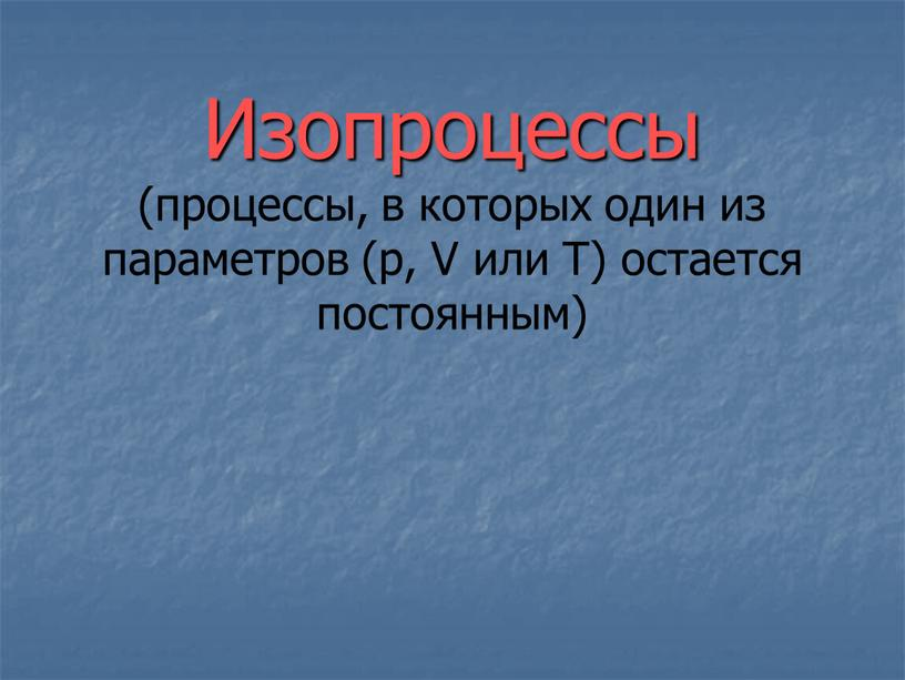Изопроцессы (процессы, в которых один из параметров (p,