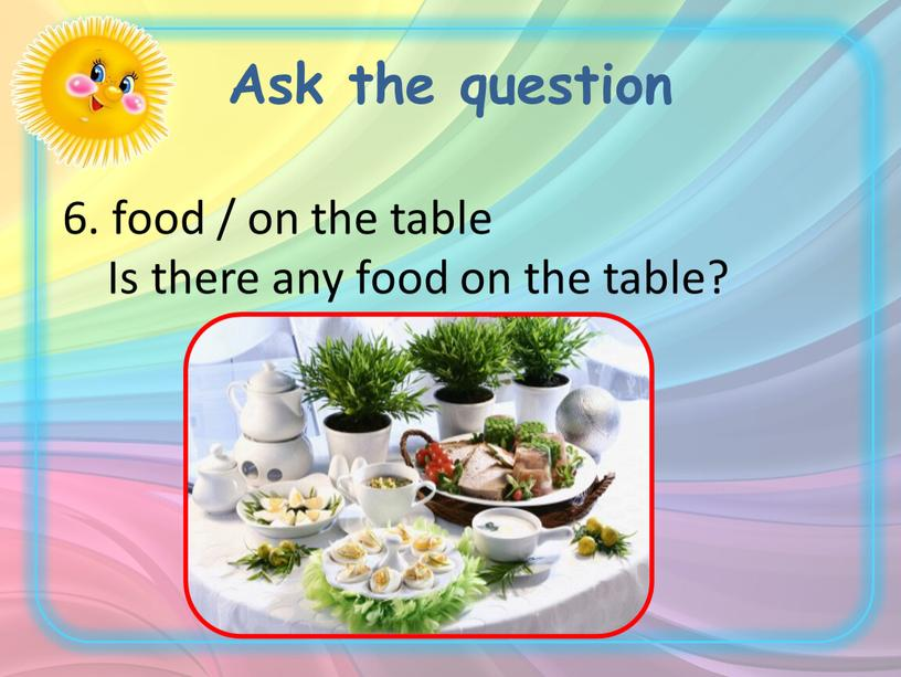Ask the question 6. food / on the table