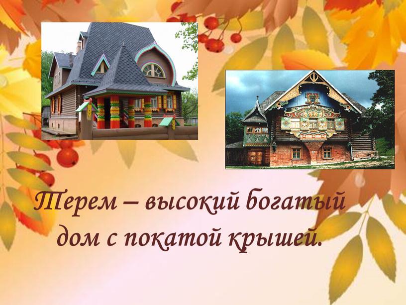 Терем – высокий богатый дом с покатой крышей