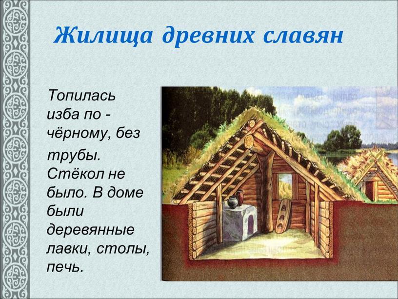 Жилища древних славян Топилась изба по -чёрному, без трубы