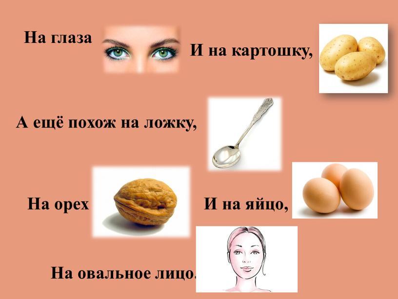На глаза И на картошку, А ещё похож на ложку,