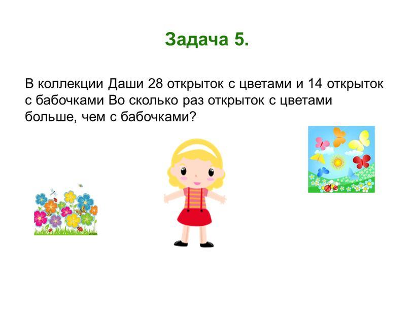 Задача 5. В коллекции Даши 28 открыток с цветами и 14 открыток с бабочками