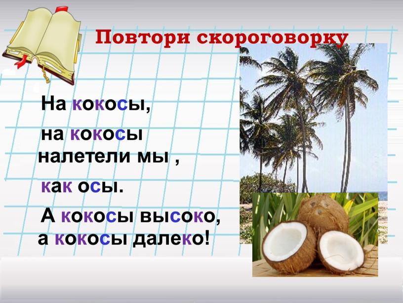 Повтори скороговорку На кокосы, на кокосы налетели мы , как осы