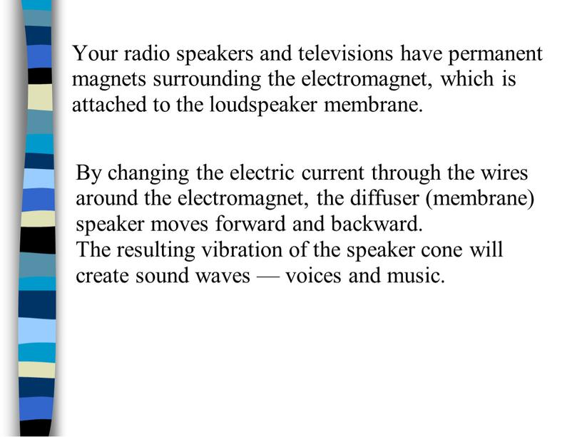 Your radio speakers and televisions have permanent magnets surrounding the electromagnet, which is attached to the loudspeaker membrane