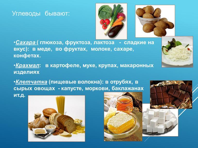 Сахара ( глюкоза, фруктоза, лактоза - сладкие на вкус): в меде, во фруктах, молоке, сахаре, конфетах