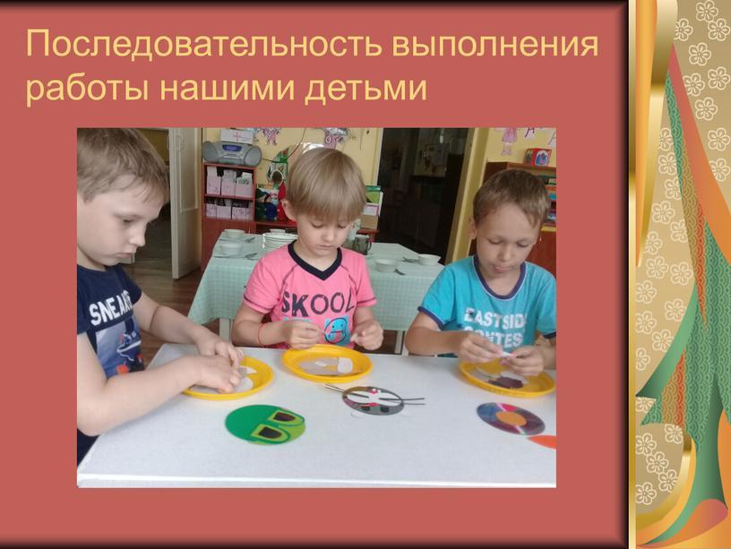 Последовательность выполнения работы нашими детьми
