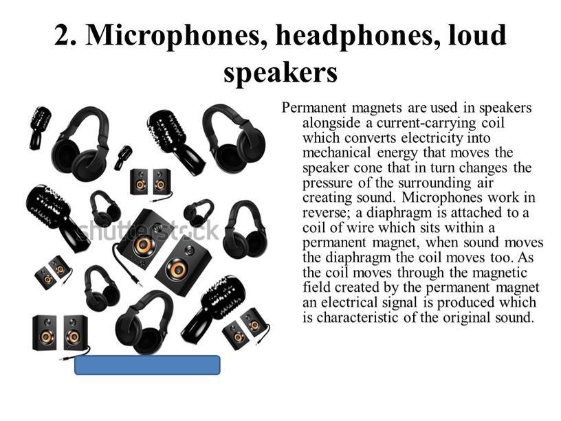Microphones, headphones, loud speakers