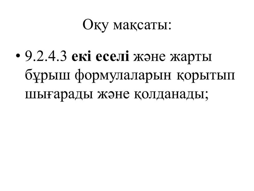 Оқу мақсаты: 9.2.4.3 екі еселі және жарты бұрыш формулаларын қорытып шығарады және қолданады;
