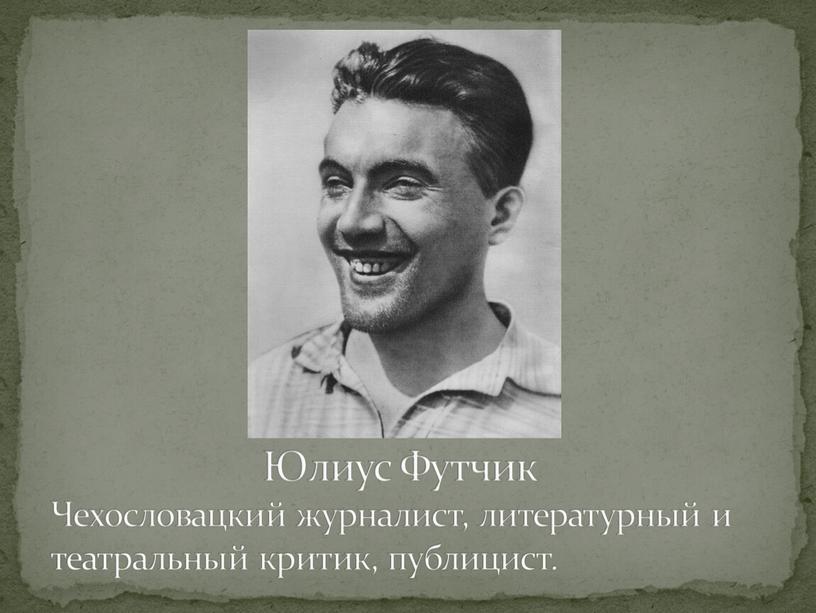 Юлиус Футчик Чехословацкий журналист, литературный и театральный критик, публицист