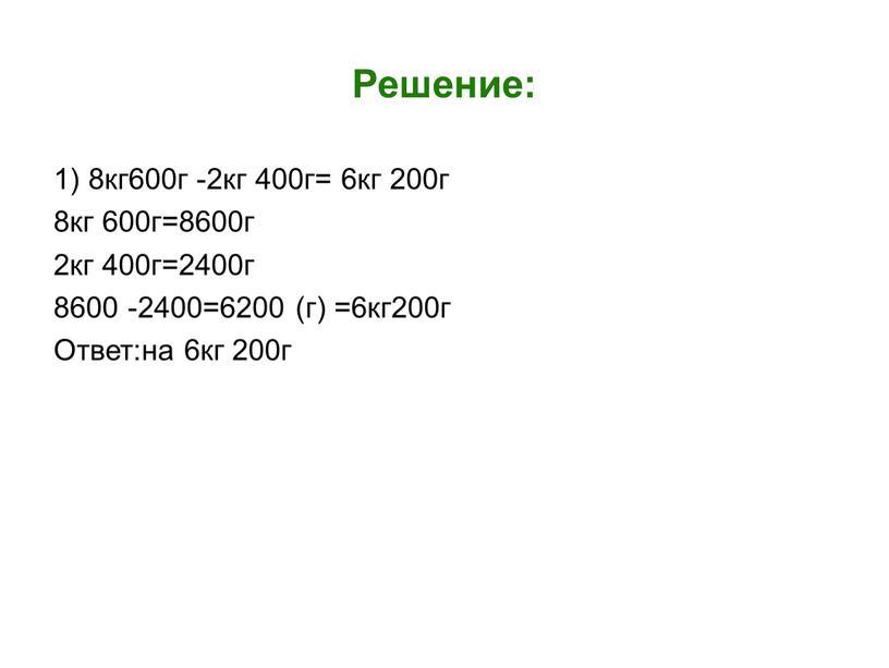 Решение: 1) 8кг600г -2кг 400г= 6кг 200г 8кг 600г=8600г 2кг 400г=2400г 8600 -2400=6200 (г) =6кг200г