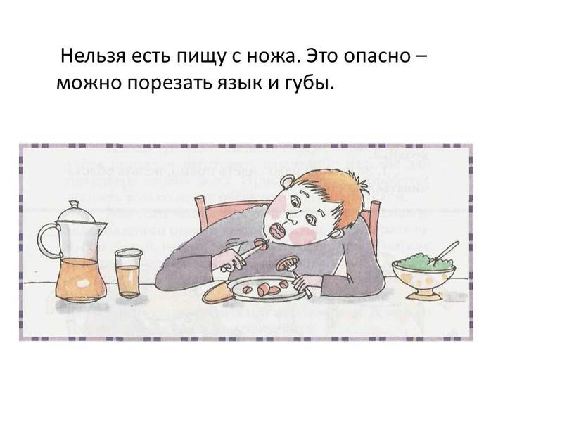 Нельзя есть пищу с ножа. Это опасно – можно порезать язык и губы