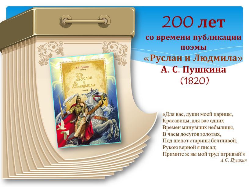 Руслан и Людмила» А. С. Пушкина (1820) «Для вас, души моей царицы,