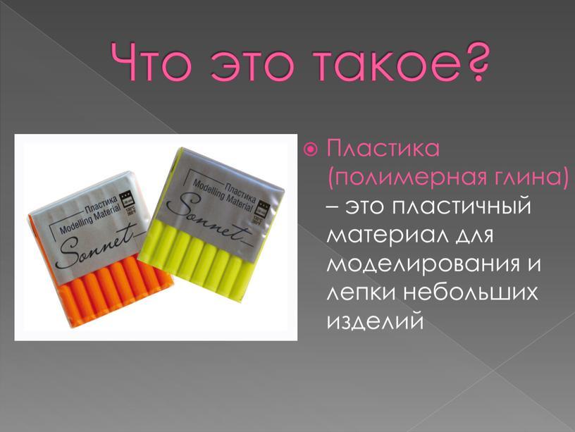 Что это такое? Пластика (полимерная глина) – это пластичный материал для моделирования и лепки небольших изделий