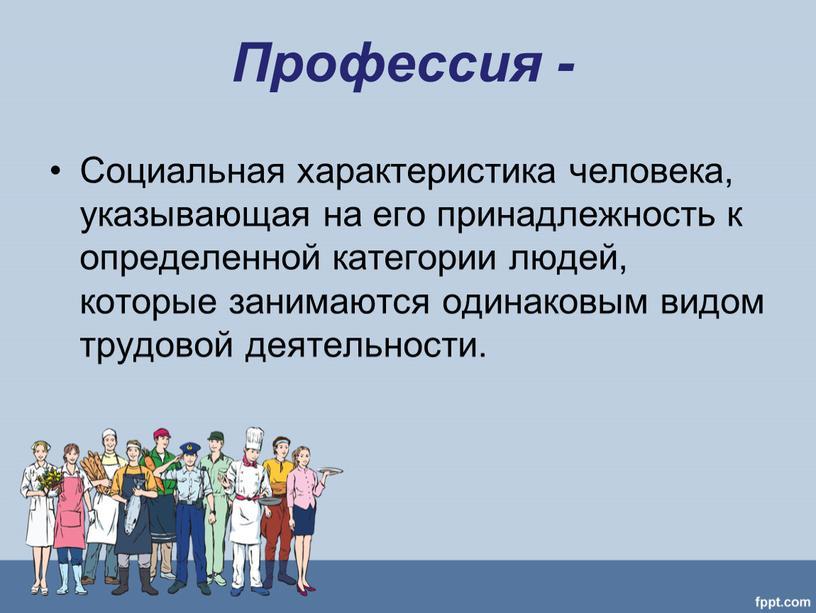 Профессия - Социальная характеристика человека, указывающая на его принадлежность к определенной категории людей, которые занимаются одинаковым видом трудовой деятельности