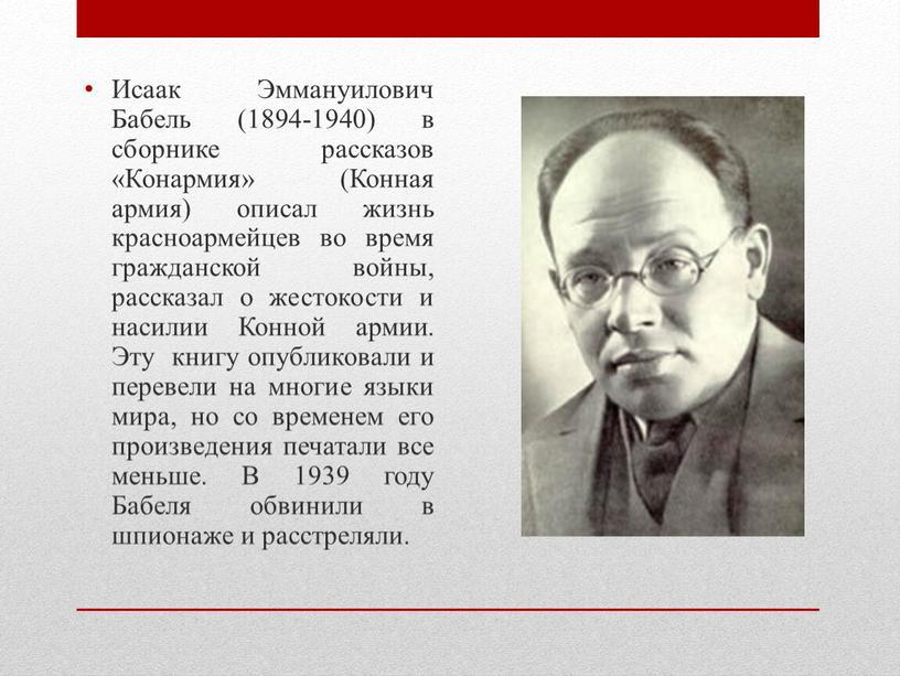 Исаак Эммануилович Бабель (1894-1940) в сборнике рассказов «Конармия» (Конная армия) описал жизнь красноармейцев во время гражданской войны, рассказал о жестокости и насилии