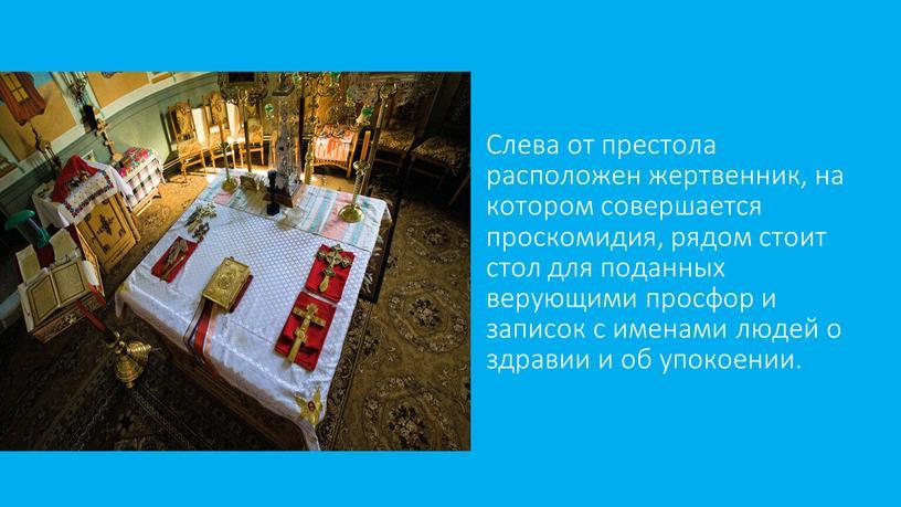 Слева от престола расположен жертвенник, на котором совершается проскомидия, рядом стоит стол для поданных верующими просфор и записок с именами людей о здравии и об…