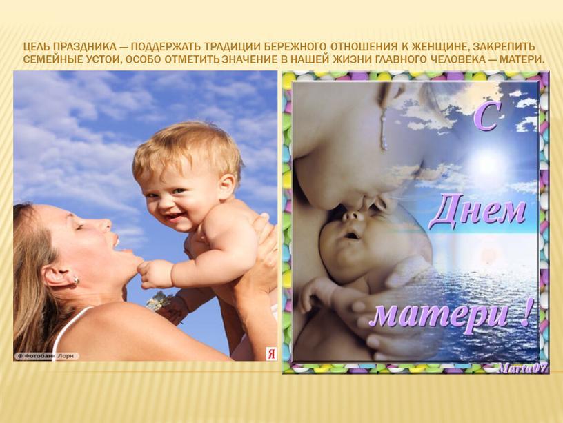 Цель праздника — поддержать традиции бережного отношения к женщине, закрепить семейные устои, особо отметить значение в нашей жизни главного человека —
