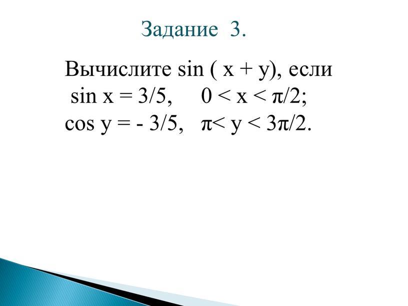 Задание 3. Вычислите sin ( x + y), если sin x = 3/5, 0 < x < π/2; cos y = - 3/5, π< y…