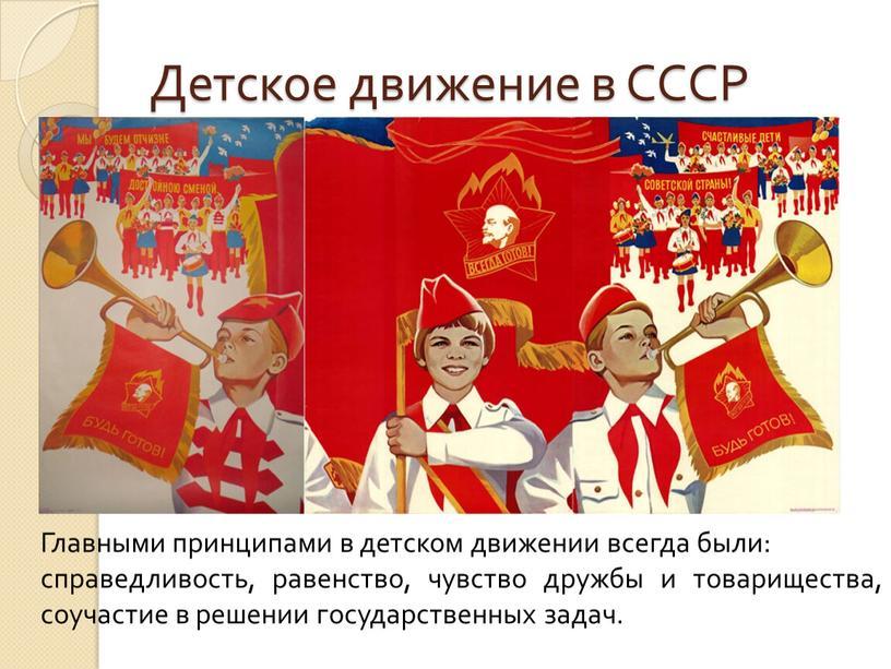 Детское движение в СССР Главными принципами в детском движении всегда были: справедливость, равенство, чувство дружбы и товарищества, соучастие в решении государственных задач