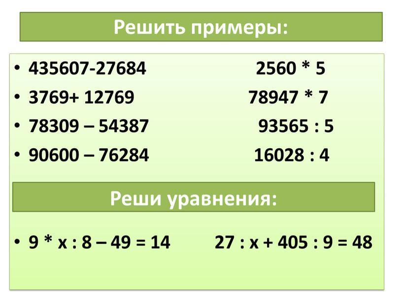 Решить примеры: 435607-27684 2560 * 5 3769+ 12769 78947 * 7 78309 – 54387 93565 : 5 90600 – 76284 16028 : 4 9 *…