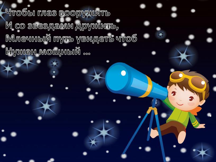 Чтобы глаз вооружить И со звездами дружить,