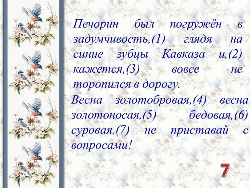 Весна золотобровая,(4) весна золотоносая,(5) бедовая,(6) суровая,(7) не приставай с вопросами!