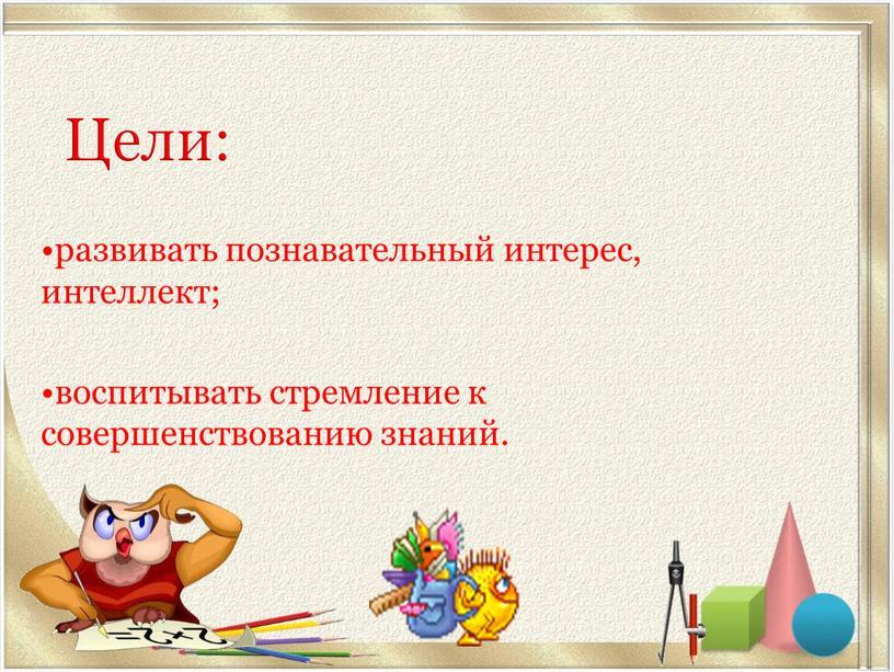 Цели: •развивать познавательный интерес, интеллект; •воспитывать стремление к совершенствованию знаний