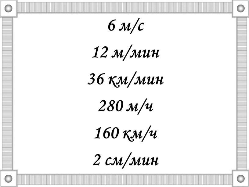 6 м/с 12 м/мин 36 км/мин 280 м/ч 160 км/ч 2 см/мин