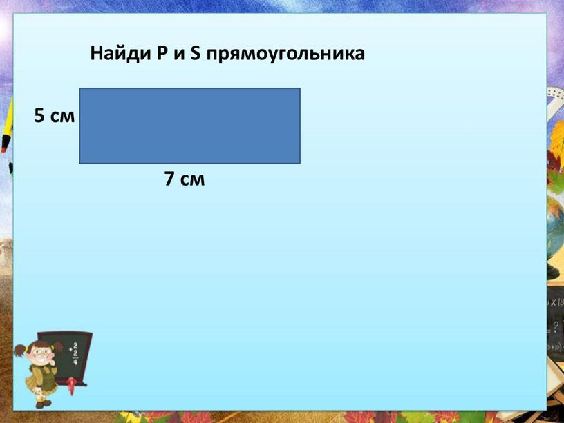 Найди Р и S прямоугольника 5 см 7 см