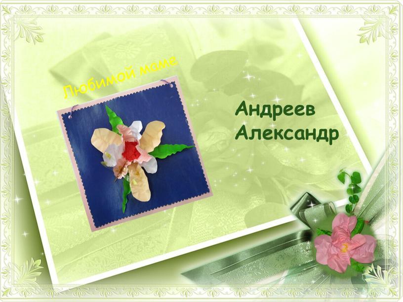 Андреев Александр Любимой маме