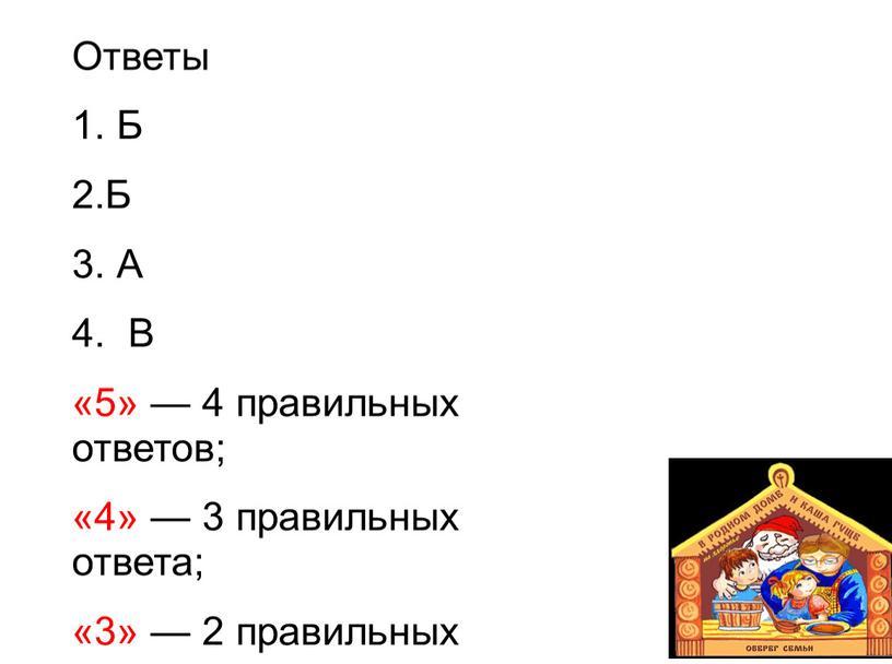 Ответы 1. Б 2.Б 3. А 4. В «5» — 4 правильных ответов; «4» — 3 правильных ответа; «3» — 2 правильных ответа