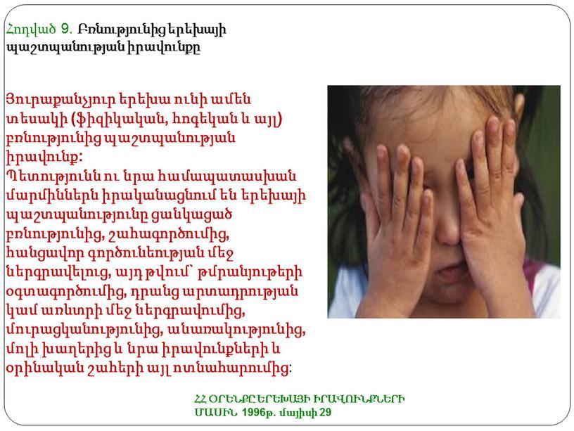 ՀՀ ՕՐԵՆՔԸ ԵՐԵԽԱՅԻ ԻՐԱՎՈՒՆՔՆԵՐԻ ՄԱՍԻՆ 1996թ. մայիսի 29 Հոդված 9. Բռնությունից երեխայի պաշտպանության իրավունքը Յուրաքանչյուր երեխա ունի ամեն տեսակի (ֆիզիկական, հոգեկան և այլ) բռնությունից պաշտպանության…