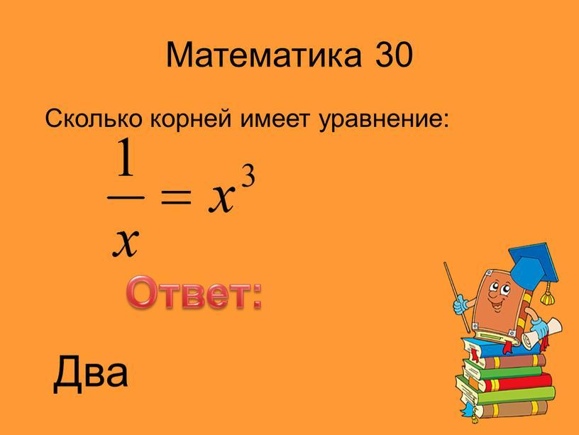 Математика 30 Сколько корней имеет уравнение: