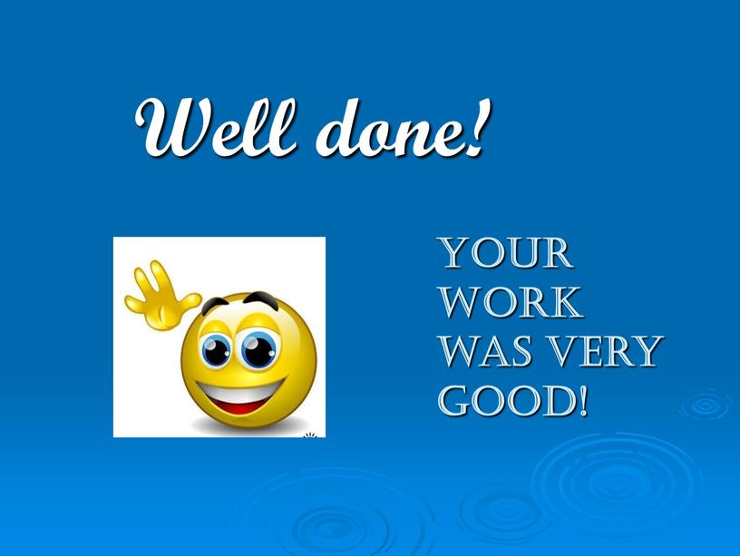 Well done! Your work was very good!